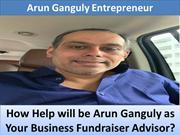 How help will be Arun Ganguly as your Business Fundraiser advisor