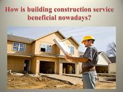 How is building construction service beneficial nowadays