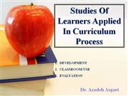 Studies of Learners Applied in Curriculum Process * Dr. A. Asgari