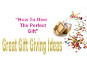 """How To Find Great Gift Giving Ideas- """"The How To Give The Perfect Gift"""