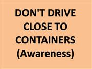 DON'T DRIVE CLOSE TO CONTAINERS (Awareness)